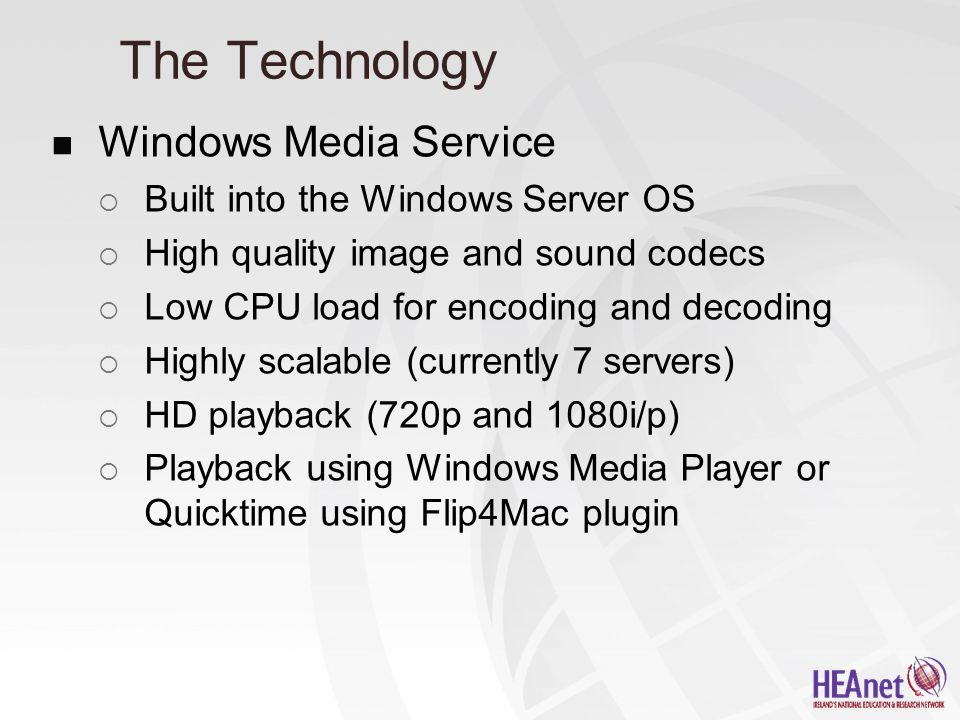 The Technology Windows Media Service  Built into the Windows Server OS  High quality image and sound codecs  Low CPU load for encoding and decoding