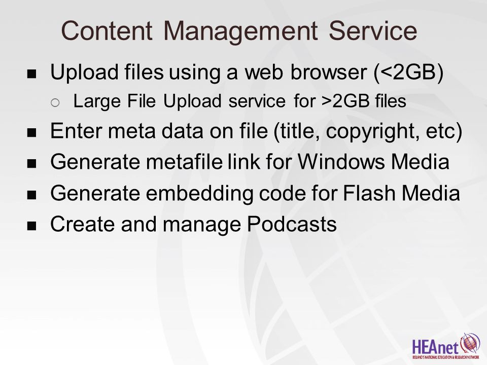Content Management Service Upload files using a web browser (<2GB)  Large File Upload service for >2GB files Enter meta data on file (title, copyright, etc) Generate metafile link for Windows Media Generate embedding code for Flash Media Create and manage Podcasts