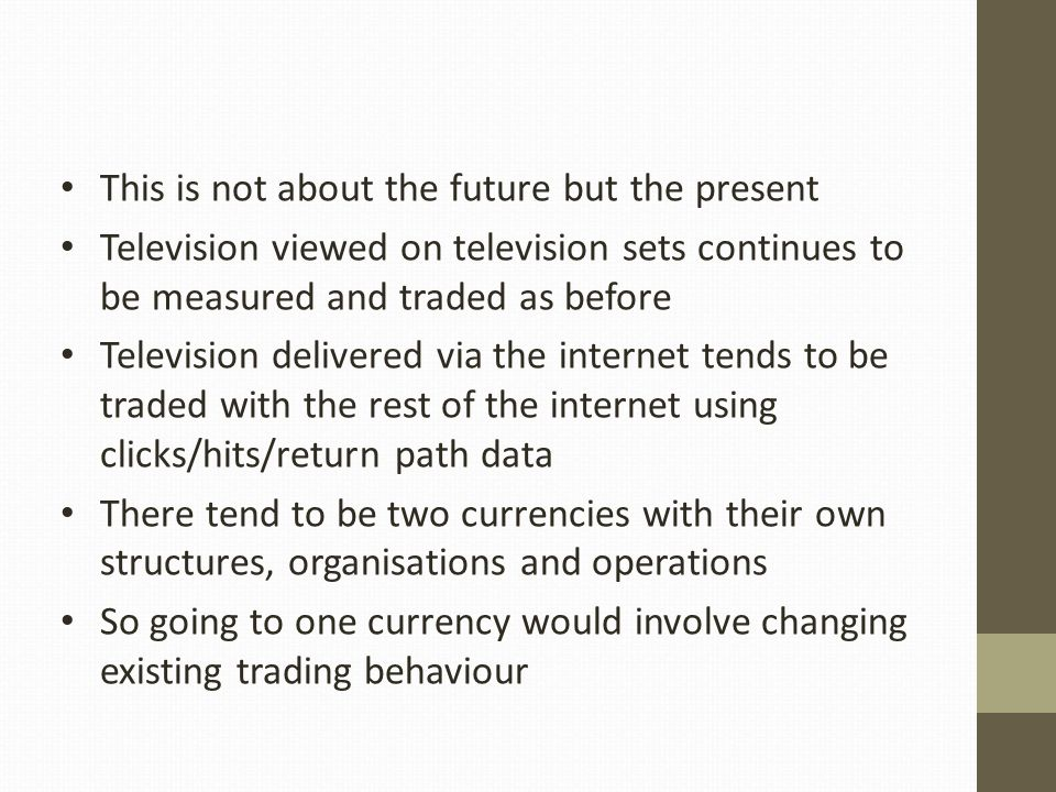This is not about the future but the present Television viewed on television sets continues to be measured and traded as before Television delivered via the internet tends to be traded with the rest of the internet using clicks/hits/return path data There tend to be two currencies with their own structures, organisations and operations So going to one currency would involve changing existing trading behaviour