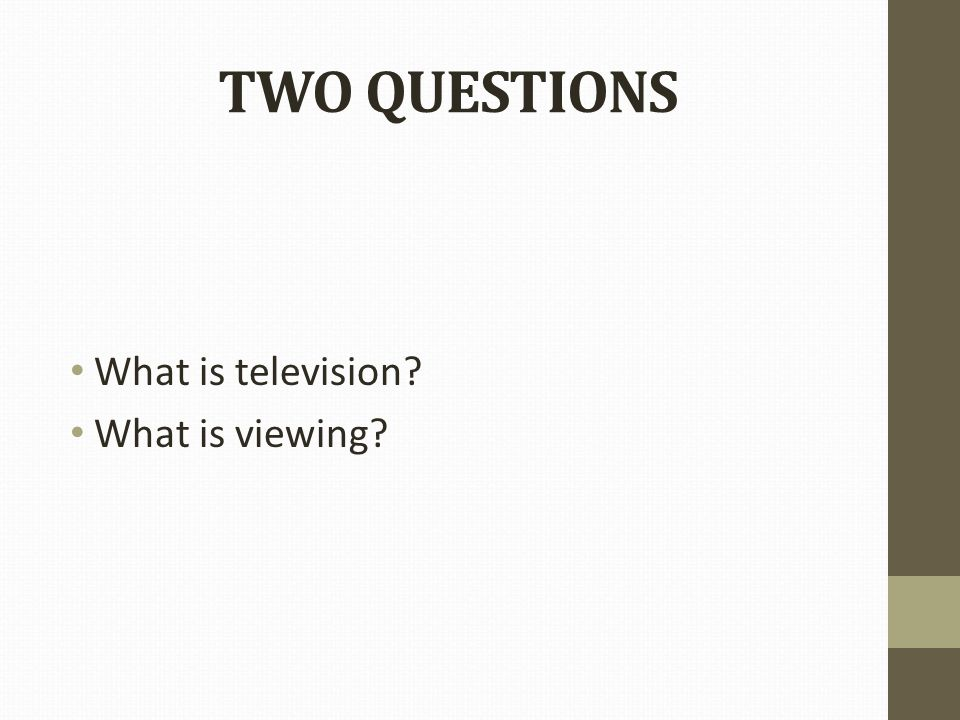 TWO QUESTIONS What is television What is viewing
