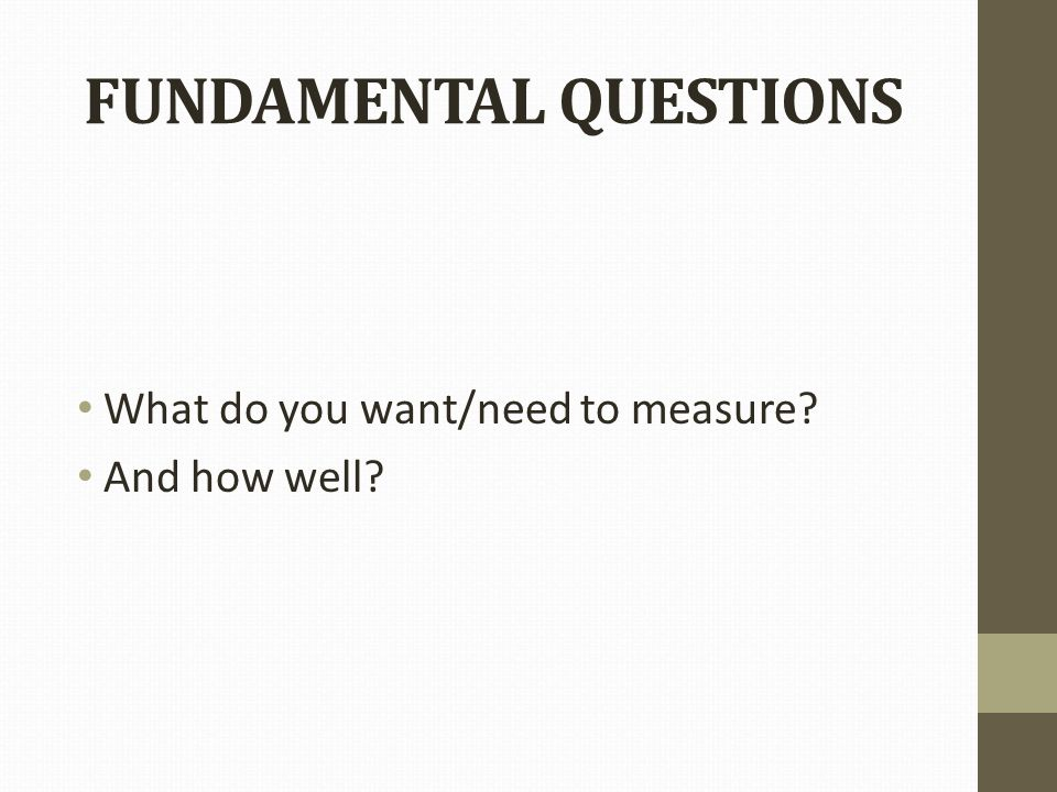 FUNDAMENTAL QUESTIONS What do you want/need to measure And how well