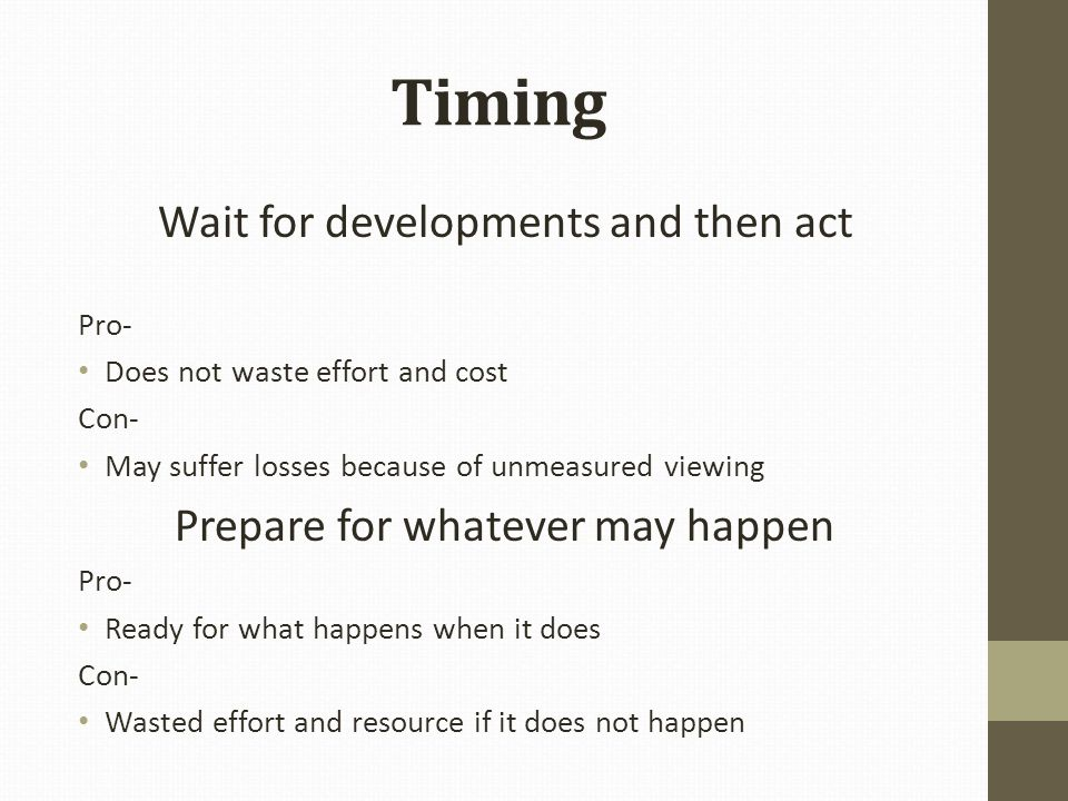 Timing Wait for developments and then act Pro- Does not waste effort and cost Con- May suffer losses because of unmeasured viewing Prepare for whatever may happen Pro- Ready for what happens when it does Con- Wasted effort and resource if it does not happen
