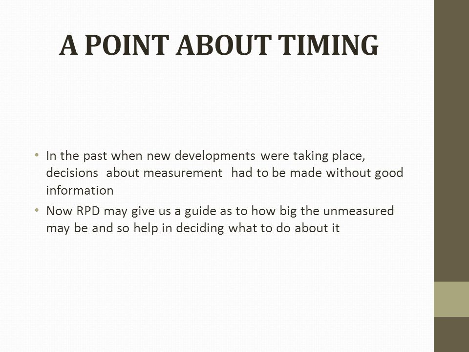 A POINT ABOUT TIMING In the past when new developments were taking place, decisions about measurement had to be made without good information Now RPD may give us a guide as to how big the unmeasured may be and so help in deciding what to do about it