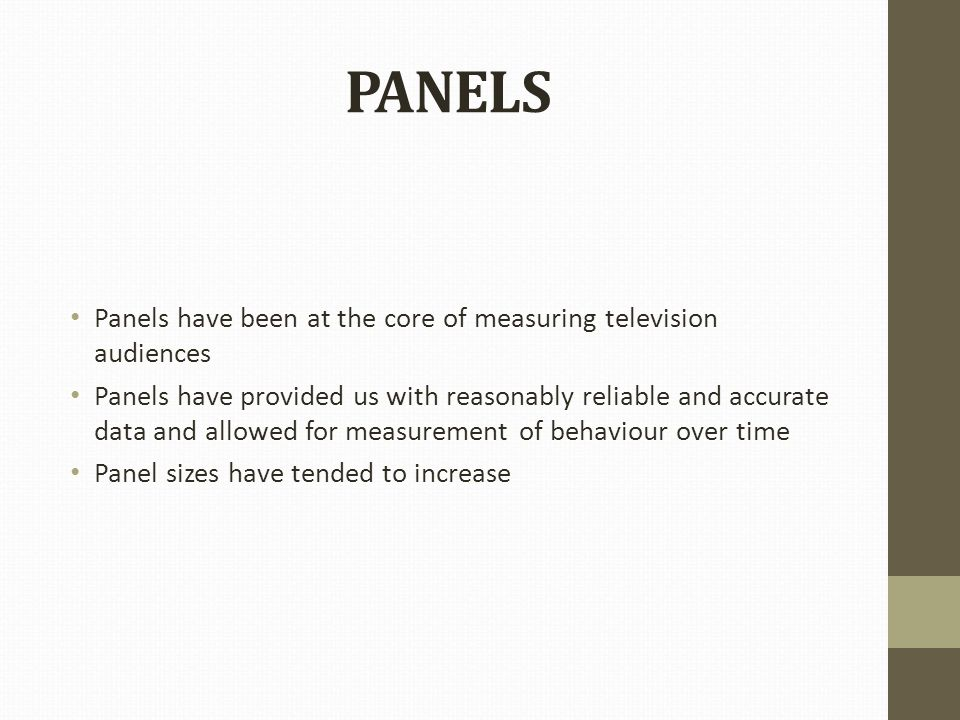PANELS Panels have been at the core of measuring television audiences Panels have provided us with reasonably reliable and accurate data and allowed for measurement of behaviour over time Panel sizes have tended to increase