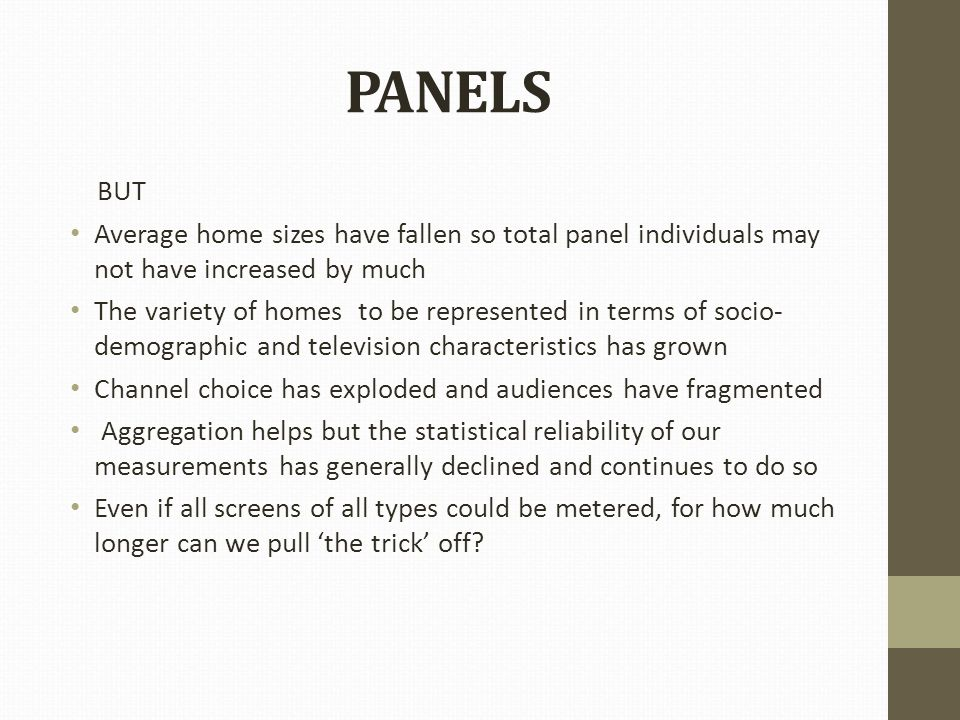 PANELS BUT Average home sizes have fallen so total panel individuals may not have increased by much The variety of homes to be represented in terms of socio- demographic and television characteristics has grown Channel choice has exploded and audiences have fragmented Aggregation helps but the statistical reliability of our measurements has generally declined and continues to do so Even if all screens of all types could be metered, for how much longer can we pull 'the trick' off
