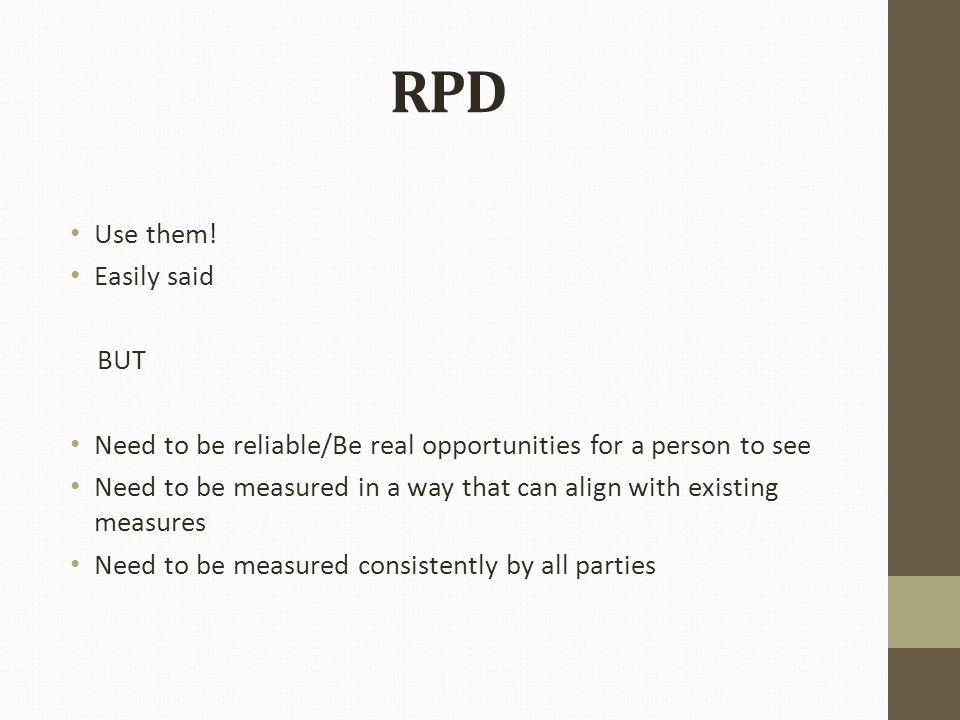 RPD Use them! Easily said BUT Need to be reliable/Be real opportunities for a person to see Need to be measured in a way that can align with existing