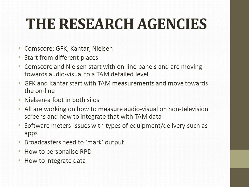 THE RESEARCH AGENCIES Comscore; GFK; Kantar; Nielsen Start from different places Comscore and Nielsen start with on-line panels and are moving towards audio-visual to a TAM detailed level GFK and Kantar start with TAM measurements and move towards the on-line Nielsen-a foot in both silos All are working on how to measure audio-visual on non-television screens and how to integrate that with TAM data Software meters-issues with types of equipment/delivery such as apps Broadcasters need to 'mark' output How to personalise RPD How to integrate data