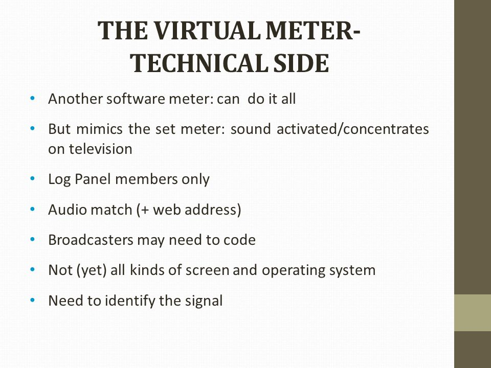 THE VIRTUAL METER- TECHNICAL SIDE Another software meter: can do it all But mimics the set meter: sound activated/concentrates on television Log Panel members only Audio match (+ web address) Broadcasters may need to code Not (yet) all kinds of screen and operating system Need to identify the signal