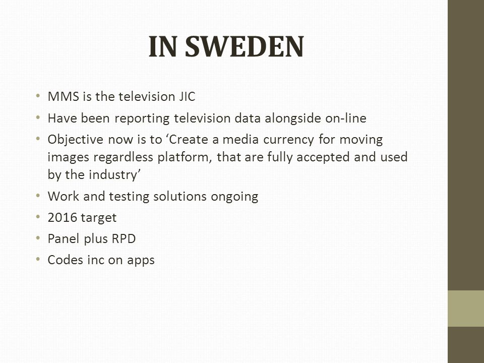 IN SWEDEN MMS is the television JIC Have been reporting television data alongside on-line Objective now is to 'Create a media currency for moving images regardless platform, that are fully accepted and used by the industry' Work and testing solutions ongoing 2016 target Panel plus RPD Codes inc on apps