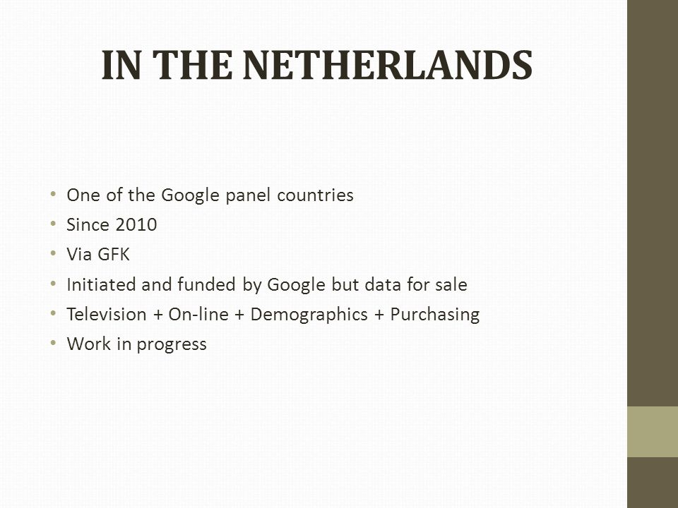 IN THE NETHERLANDS One of the Google panel countries Since 2010 Via GFK Initiated and funded by Google but data for sale Television + On-line + Demographics + Purchasing Work in progress