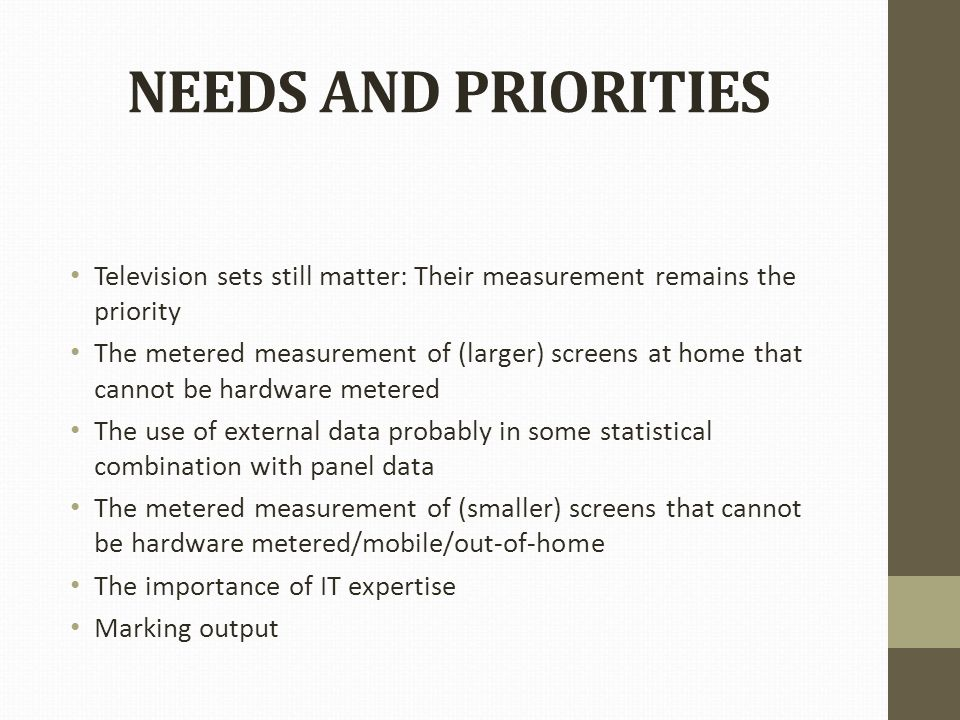NEEDS AND PRIORITIES Television sets still matter: Their measurement remains the priority The metered measurement of (larger) screens at home that cannot be hardware metered The use of external data probably in some statistical combination with panel data The metered measurement of (smaller) screens that cannot be hardware metered/mobile/out-of-home The importance of IT expertise Marking output