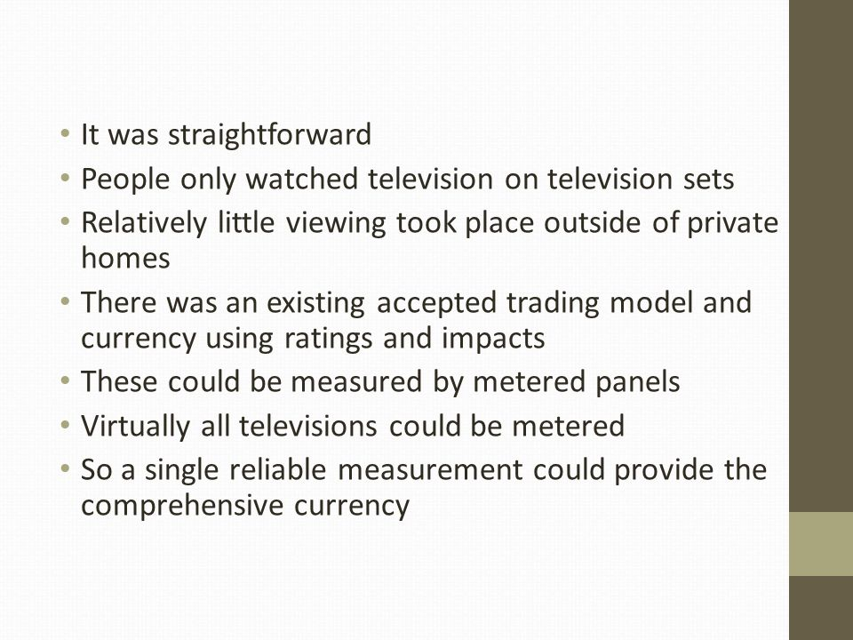 It was straightforward People only watched television on television sets Relatively little viewing took place outside of private homes There was an existing accepted trading model and currency using ratings and impacts These could be measured by metered panels Virtually all televisions could be metered So a single reliable measurement could provide the comprehensive currency