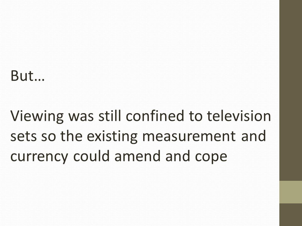 But… Viewing was still confined to television sets so the existing measurement and currency could amend and cope