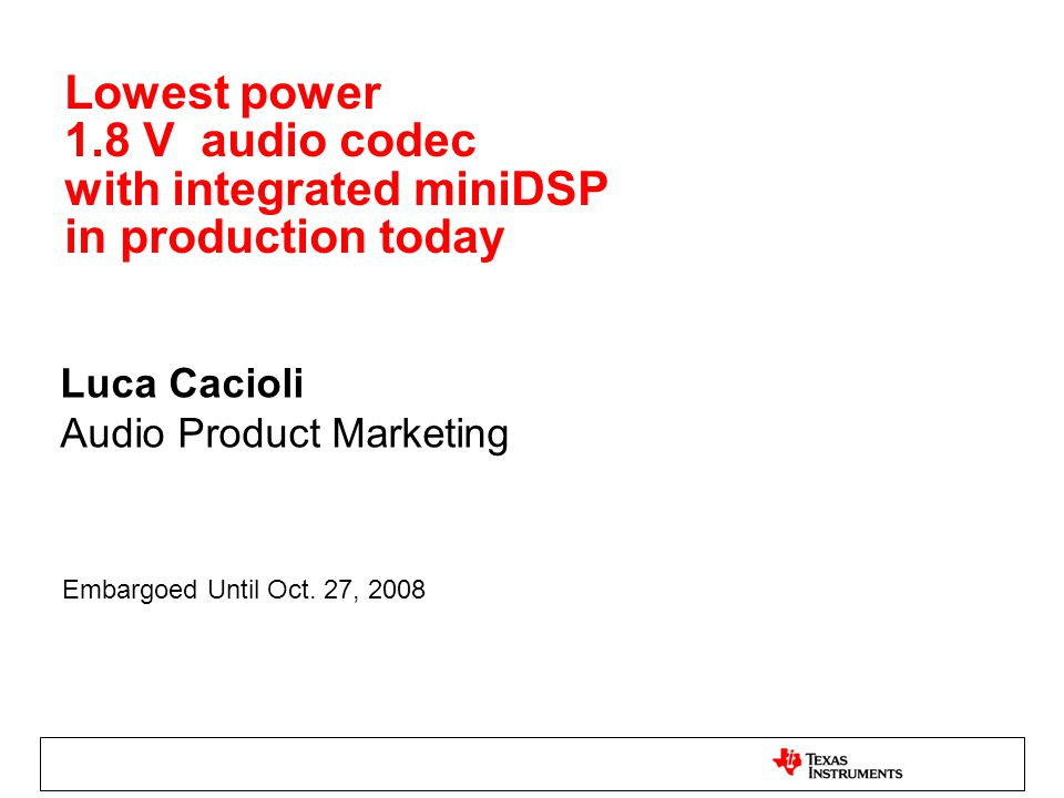 Lowest power 1.8 V audio codec with integrated miniDSP in production today Luca Cacioli Audio Product Marketing Embargoed Until Oct.