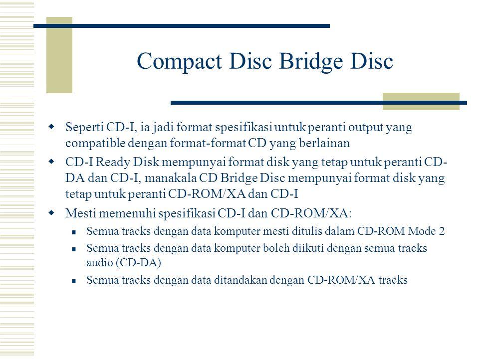  Seperti CD-I, ia jadi format spesifikasi untuk peranti output yang compatible dengan format-format CD yang berlainan  CD-I Ready Disk mempunyai format disk yang tetap untuk peranti CD- DA dan CD-I, manakala CD Bridge Disc mempunyai format disk yang tetap untuk peranti CD-ROM/XA dan CD-I  Mesti memenuhi spesifikasi CD-I dan CD-ROM/XA: Semua tracks dengan data komputer mesti ditulis dalam CD-ROM Mode 2 Semua tracks dengan data komputer boleh diikuti dengan semua tracks audio (CD-DA) Semua tracks dengan data ditandakan dengan CD-ROM/XA tracks