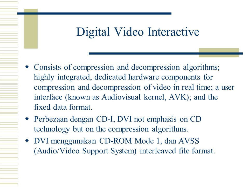 Digital Video Interactive  Consists of compression and decompression algorithms; highly integrated, dedicated hardware components for compression and