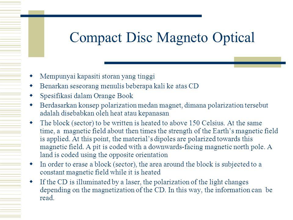 Compact Disc Magneto Optical  Mempunyai kapasiti storan yang tinggi  Benarkan seseorang menulis beberapa kali ke atas CD  Spesifikasi dalam Orange Book  Berdasarkan konsep polarization medan magnet, dimana polarization tersebut adalah disebabkan oleh heat atau kepanasan  The block (sector) to be written is heated to above 150 Celsius.