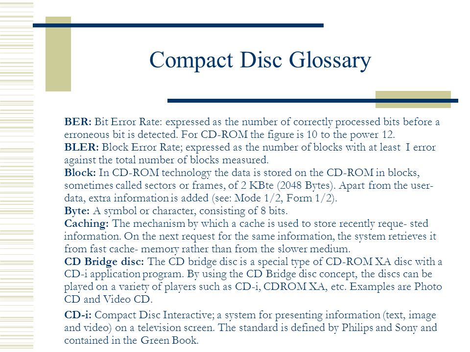 Compact Disc Glossary BER: Bit Error Rate: expressed as the number of correctly processed bits before a erroneous bit is detected. For CD-ROM the figu