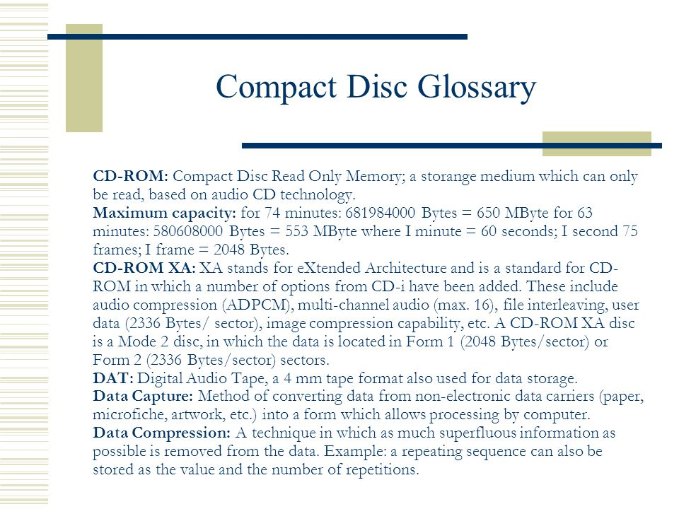 Compact Disc Glossary CD-ROM: Compact Disc Read Only Memory; a storange medium which can only be read, based on audio CD technology.