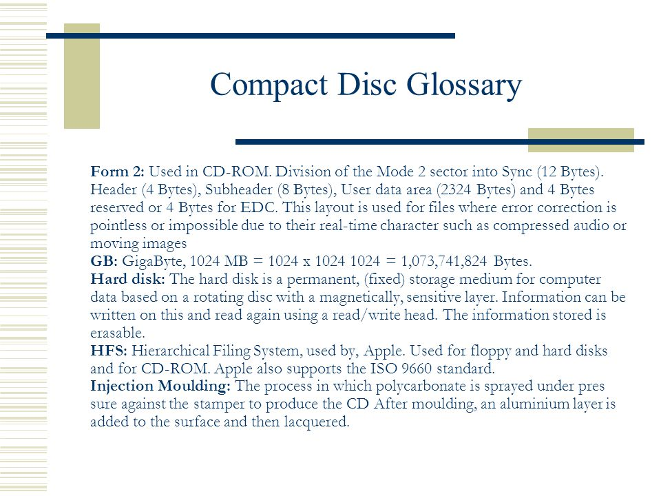 Compact Disc Glossary Form 2: Used in CD-ROM. Division of the Mode 2 sector into Sync (12 Bytes). Header (4 Bytes), Subheader (8 Bytes), User data are