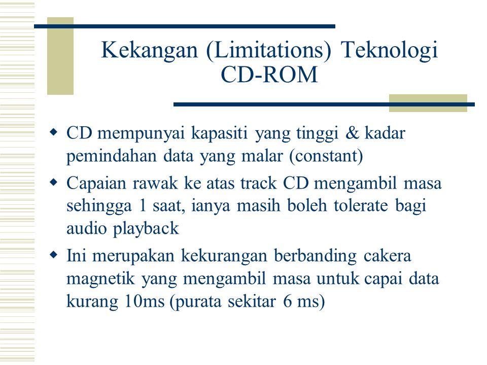 Kekangan (Limitations) Teknologi CD-ROM  CD mempunyai kapasiti yang tinggi & kadar pemindahan data yang malar (constant)  Capaian rawak ke atas track CD mengambil masa sehingga 1 saat, ianya masih boleh tolerate bagi audio playback  Ini merupakan kekurangan berbanding cakera magnetik yang mengambil masa untuk capai data kurang 10ms (purata sekitar 6 ms)