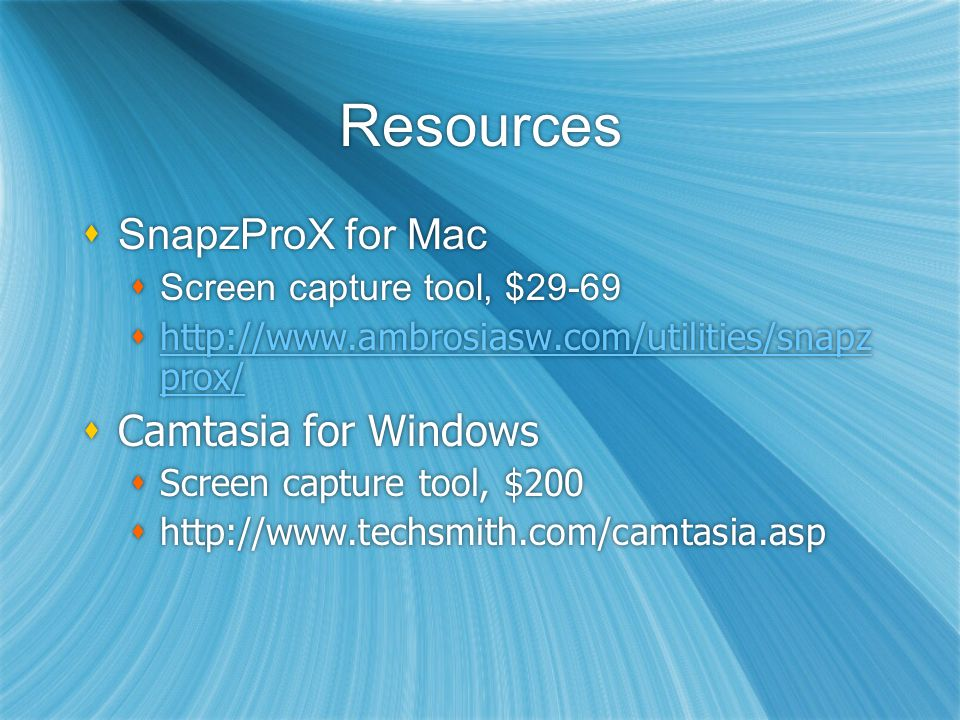 Resources  SnapzProX for Mac  Screen capture tool, $29-69  http://www.ambrosiasw.com/utilities/snapz prox/ http://www.ambrosiasw.com/utilities/snapz prox/  Camtasia for Windows  Screen capture tool, $200  http://www.techsmith.com/camtasia.asp  SnapzProX for Mac  Screen capture tool, $29-69  http://www.ambrosiasw.com/utilities/snapz prox/ http://www.ambrosiasw.com/utilities/snapz prox/  Camtasia for Windows  Screen capture tool, $200  http://www.techsmith.com/camtasia.asp