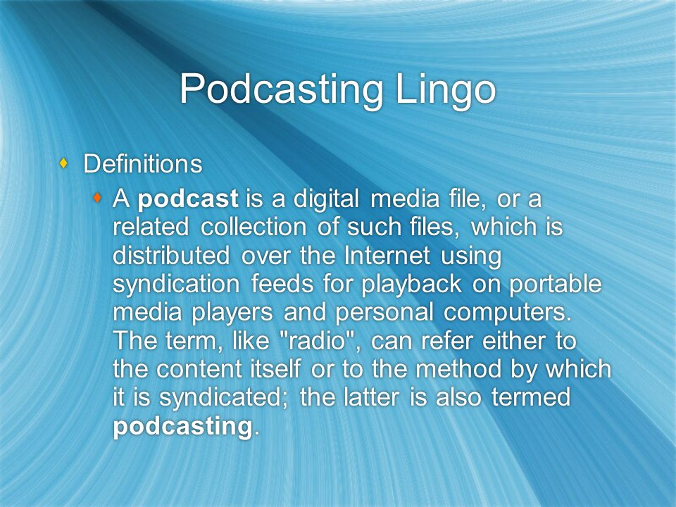 Podcasting Lingo  Definitions  A podcast is a digital media file, or a related collection of such files, which is distributed over the Internet using syndication feeds for playback on portable media players and personal computers.