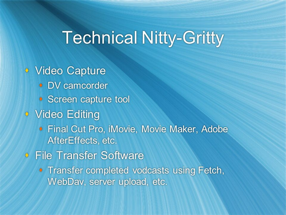 Technical Nitty-Gritty  Video Capture  DV camcorder  Screen capture tool  Video Editing  Final Cut Pro, iMovie, Movie Maker, Adobe AfterEffects, etc.