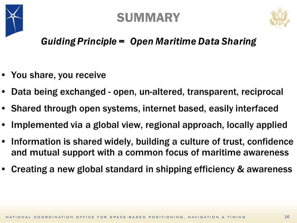 16 SUMMARY Guiding Principle = Open Maritime Data Sharing You share, you receive Data being exchanged - open, un-altered, transparent, reciprocal Shar