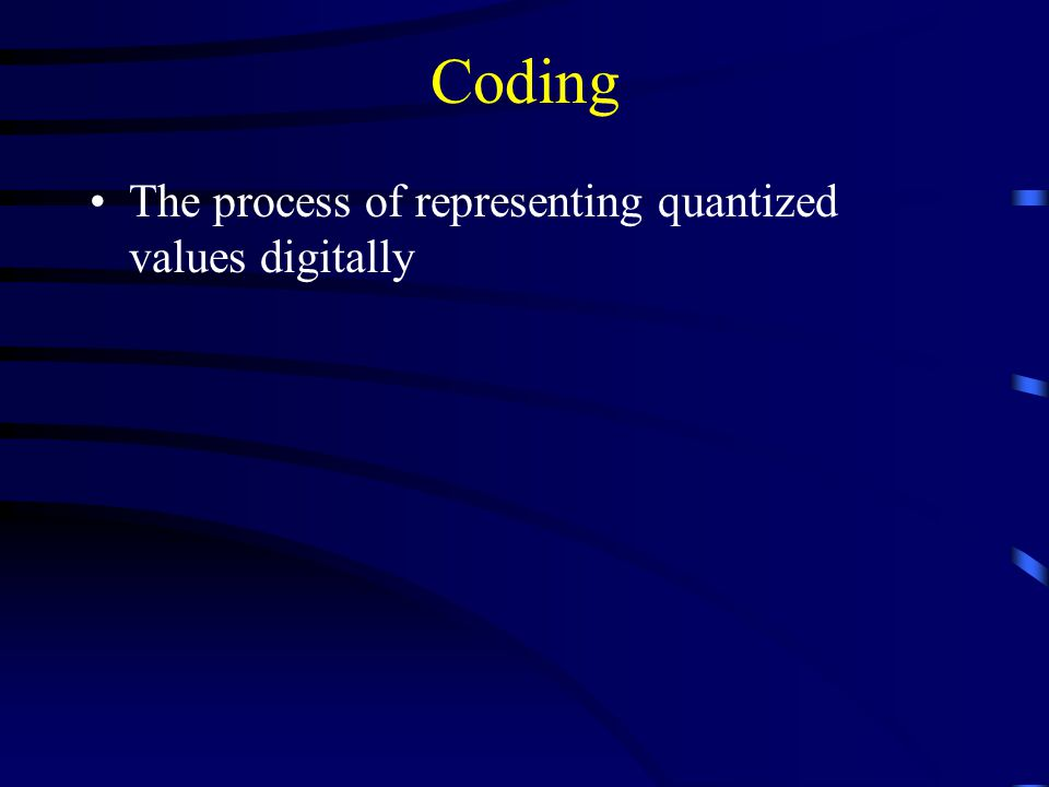 Coding The process of representing quantized values digitally