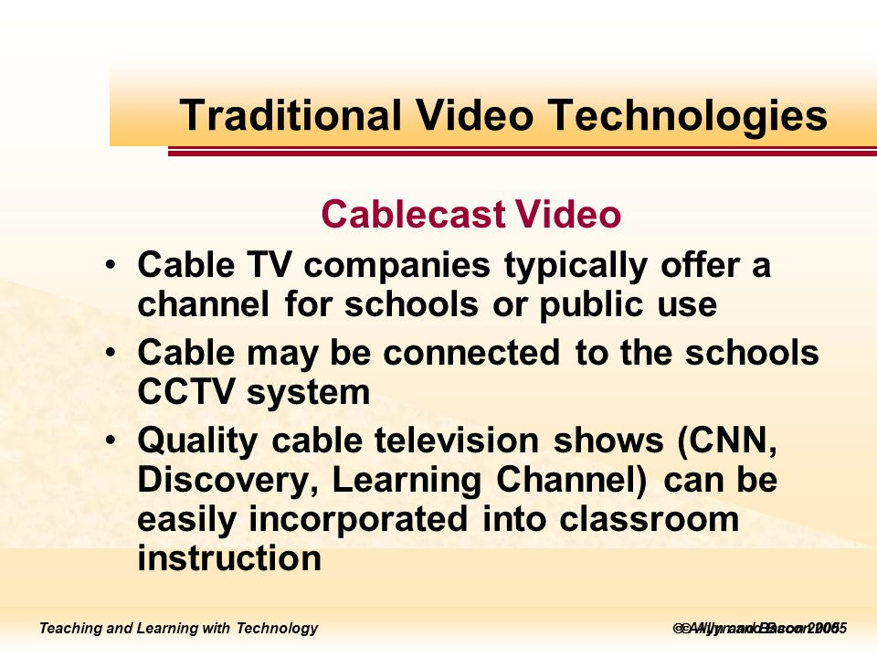 Teaching and Learning with Technology to edit Master title style  Allyn and Bacon 2002 Teaching and Learning with Technology to edit Master title style  Allyn and Bacon 2005 Teaching and Learning with Technology  Allyn and Bacon 2005 Cablecast Video Cable TV companies typically offer a channel for schools or public use Cable may be connected to the schools CCTV system Quality cable television shows (CNN, Discovery, Learning Channel) can be easily incorporated into classroom instruction Traditional Video Technologies