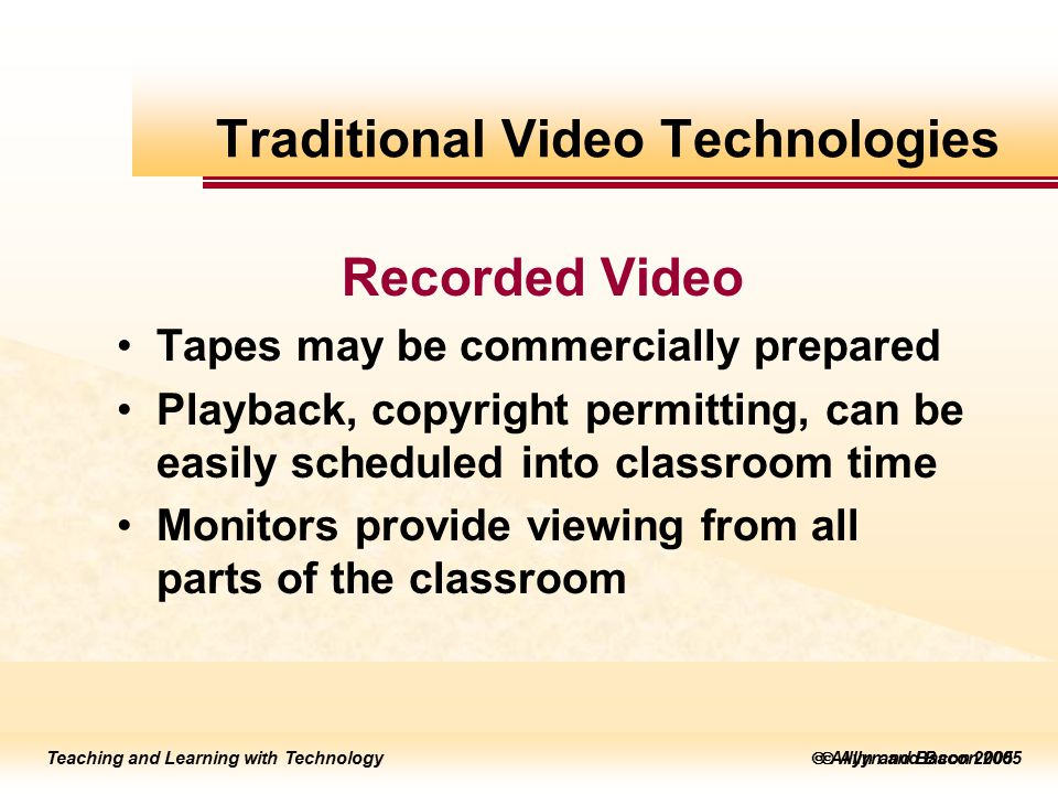 Teaching and Learning with Technology to edit Master title style  Allyn and Bacon 2002 Teaching and Learning with Technology to edit Master title style  Allyn and Bacon 2005 Teaching and Learning with Technology  Allyn and Bacon 2005 Recorded Video Tapes may be commercially prepared Playback, copyright permitting, can be easily scheduled into classroom time Monitors provide viewing from all parts of the classroom Traditional Video Technologies