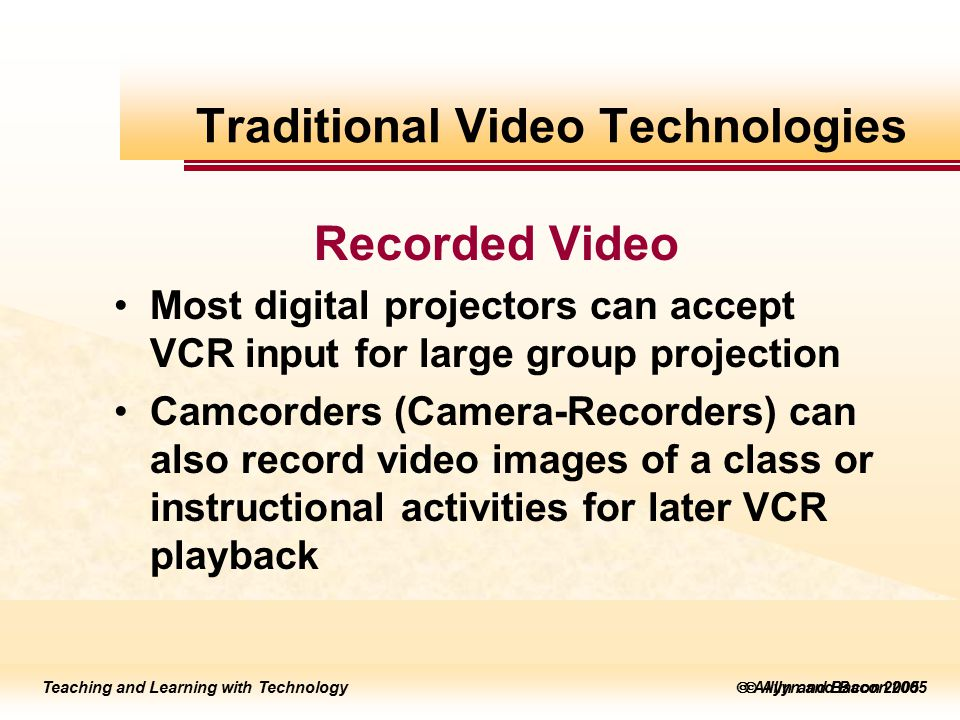 Teaching and Learning with Technology to edit Master title style  Allyn and Bacon 2002 Teaching and Learning with Technology to edit Master title style  Allyn and Bacon 2005 Teaching and Learning with Technology  Allyn and Bacon 2005 Recorded Video Most digital projectors can accept VCR input for large group projection Camcorders (Camera-Recorders) can also record video images of a class or instructional activities for later VCR playback Traditional Video Technologies