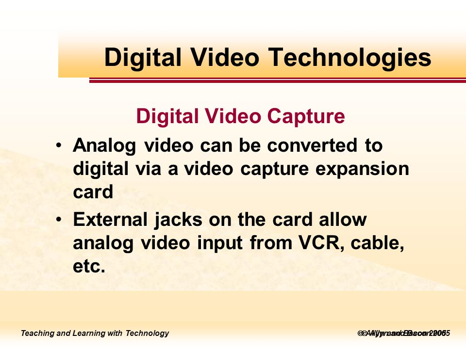 Teaching and Learning with Technology to edit Master title style  Allyn and Bacon 2002 Teaching and Learning with Technology to edit Master title style  Allyn and Bacon 2005 Teaching and Learning with Technology  Allyn and Bacon 2005 Digital Video Capture Analog video can be converted to digital via a video capture expansion card External jacks on the card allow analog video input from VCR, cable, etc.
