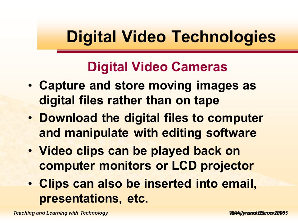 Teaching and Learning with Technology to edit Master title style  Allyn and Bacon 2002 Teaching and Learning with Technology to edit Master title style  Allyn and Bacon 2005 Teaching and Learning with Technology  Allyn and Bacon 2005 Digital Video Cameras Capture and store moving images as digital files rather than on tape Download the digital files to computer and manipulate with editing software Video clips can be played back on computer monitors or LCD projector Clips can also be inserted into email, presentations, etc.