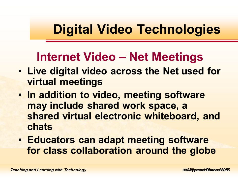 Teaching and Learning with Technology to edit Master title style  Allyn and Bacon 2002 Teaching and Learning with Technology to edit Master title style  Allyn and Bacon 2005 Teaching and Learning with Technology  Allyn and Bacon 2005 Internet Video – Net Meetings Live digital video across the Net used for virtual meetings In addition to video, meeting software may include shared work space, a shared virtual electronic whiteboard, and chats Educators can adapt meeting software for class collaboration around the globe Digital Video Technologies