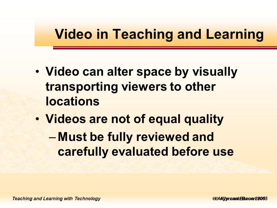 Teaching and Learning with Technology to edit Master title style  Allyn and Bacon 2002 Teaching and Learning with Technology to edit Master title style  Allyn and Bacon 2005 Teaching and Learning with Technology  Allyn and Bacon 2005 Video can alter space by visually transporting viewers to other locations Videos are not of equal quality –Must be fully reviewed and carefully evaluated before use Video in Teaching and Learning