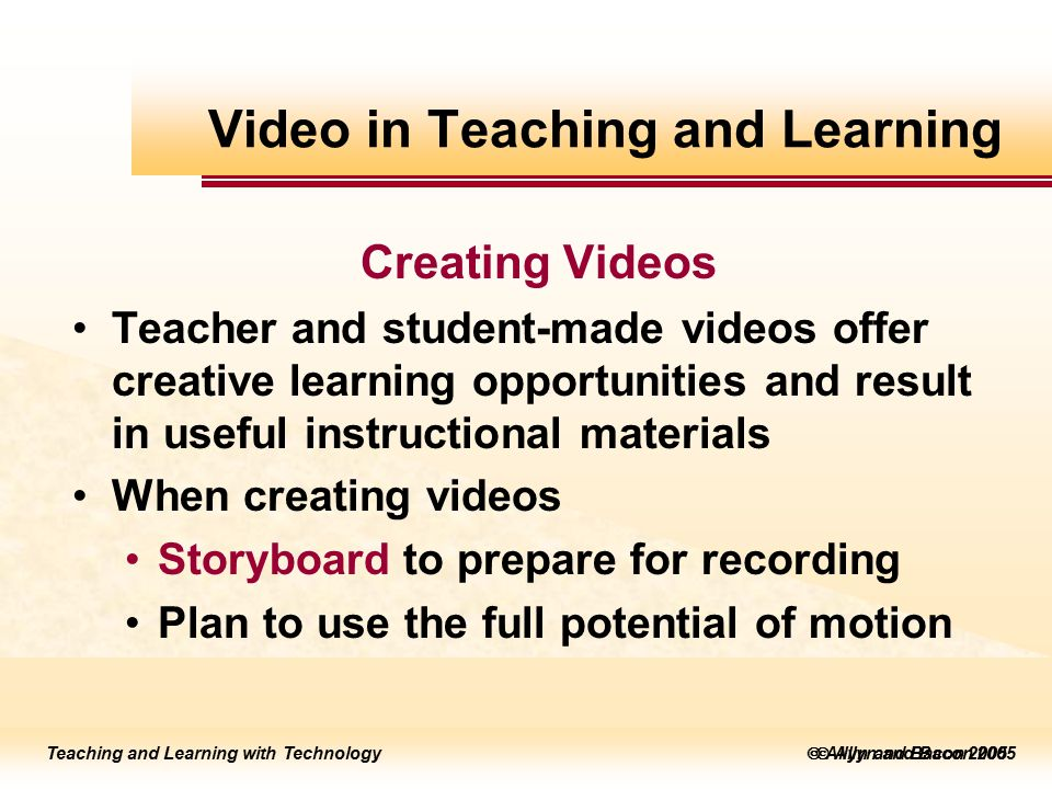 Teaching and Learning with Technology to edit Master title style  Allyn and Bacon 2002 Teaching and Learning with Technology to edit Master title style  Allyn and Bacon 2005 Teaching and Learning with Technology  Allyn and Bacon 2005 Creating Videos Teacher and student-made videos offer creative learning opportunities and result in useful instructional materials When creating videos Storyboard to prepare for recording Plan to use the full potential of motion Video in Teaching and Learning