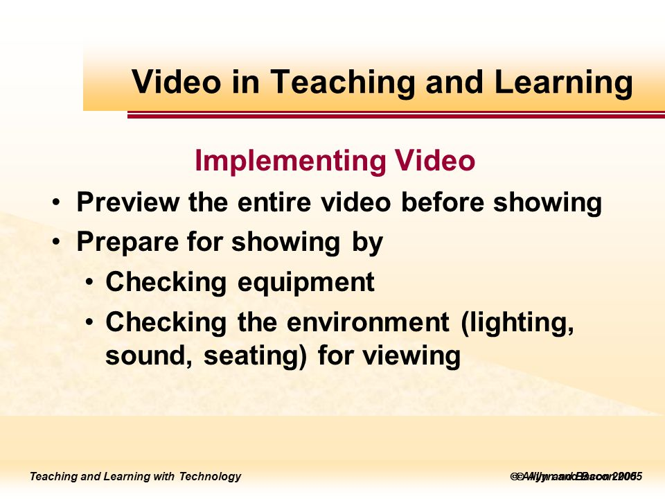 Teaching and Learning with Technology to edit Master title style  Allyn and Bacon 2002 Teaching and Learning with Technology to edit Master title style  Allyn and Bacon 2005 Teaching and Learning with Technology  Allyn and Bacon 2005 Implementing Video Preview the entire video before showing Prepare for showing by Checking equipment Checking the environment (lighting, sound, seating) for viewing Video in Teaching and Learning