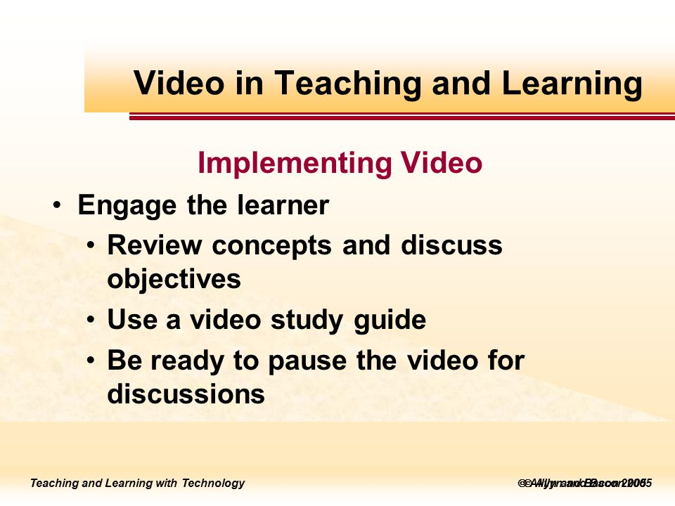 Teaching and Learning with Technology to edit Master title style  Allyn and Bacon 2002 Teaching and Learning with Technology to edit Master title style  Allyn and Bacon 2005 Teaching and Learning with Technology  Allyn and Bacon 2005 Implementing Video Engage the learner Review concepts and discuss objectives Use a video study guide Be ready to pause the video for discussions Video in Teaching and Learning