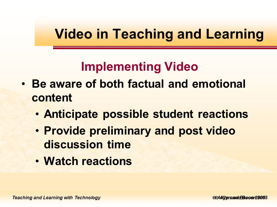Teaching and Learning with Technology to edit Master title style  Allyn and Bacon 2002 Teaching and Learning with Technology to edit Master title style  Allyn and Bacon 2005 Teaching and Learning with Technology  Allyn and Bacon 2005 Implementing Video Be aware of both factual and emotional content Anticipate possible student reactions Provide preliminary and post video discussion time Watch reactions Video in Teaching and Learning