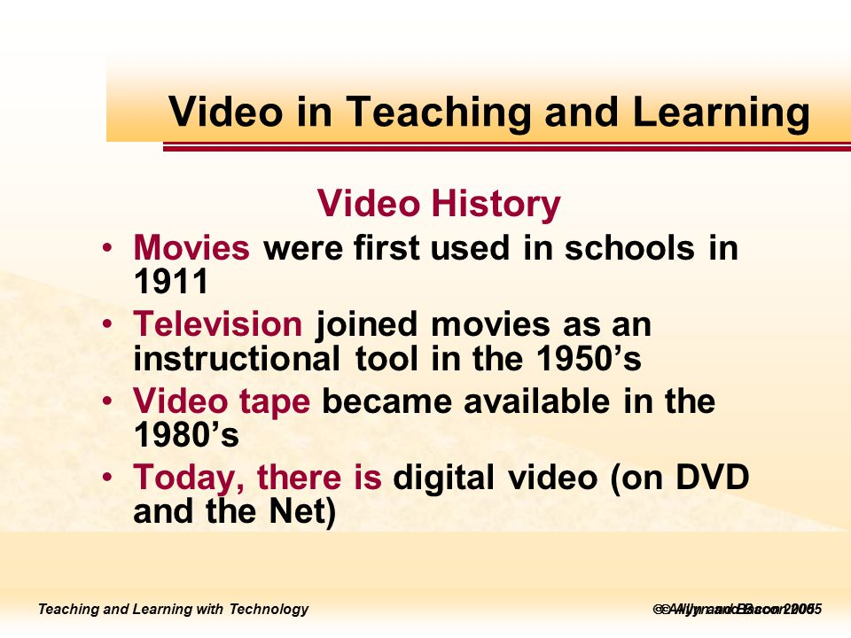 Teaching and Learning with Technology to edit Master title style  Allyn and Bacon 2002 Teaching and Learning with Technology to edit Master title style  Allyn and Bacon 2005 Teaching and Learning with Technology  Allyn and Bacon 2005 Video History Movies were first used in schools in 1911 Television joined movies as an instructional tool in the 1950's Video tape became available in the 1980's Today, there is digital video (on DVD and the Net) Video in Teaching and Learning