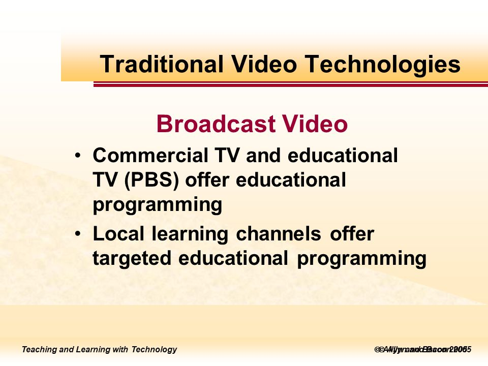 Teaching and Learning with Technology to edit Master title style  Allyn and Bacon 2002 Teaching and Learning with Technology to edit Master title style  Allyn and Bacon 2005 Teaching and Learning with Technology  Allyn and Bacon 2005 Broadcast Video Commercial TV and educational TV (PBS) offer educational programming Local learning channels offer targeted educational programming Traditional Video Technologies
