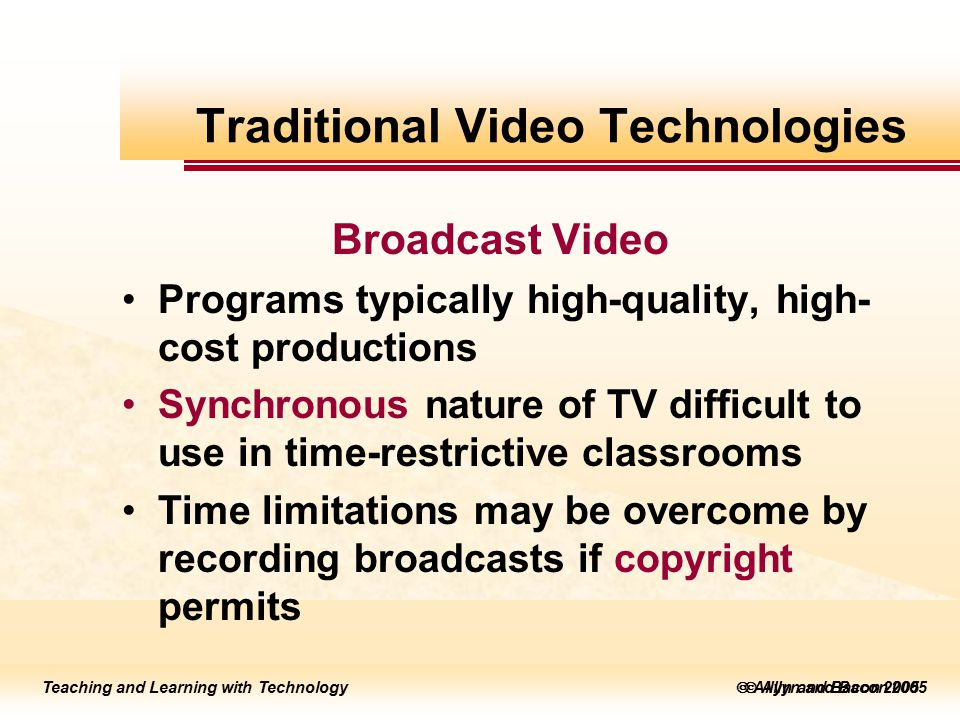 Teaching and Learning with Technology to edit Master title style  Allyn and Bacon 2002 Teaching and Learning with Technology to edit Master title style  Allyn and Bacon 2005 Teaching and Learning with Technology  Allyn and Bacon 2005 Broadcast Video Programs typically high-quality, high- cost productions Synchronous nature of TV difficult to use in time-restrictive classrooms Time limitations may be overcome by recording broadcasts if copyright permits Traditional Video Technologies