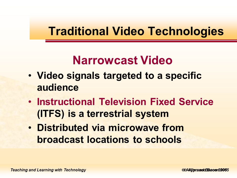 Teaching and Learning with Technology to edit Master title style  Allyn and Bacon 2002 Teaching and Learning with Technology to edit Master title style  Allyn and Bacon 2005 Teaching and Learning with Technology  Allyn and Bacon 2005 Narrowcast Video Video signals targeted to a specific audience Instructional Television Fixed Service (ITFS) is a terrestrial system Distributed via microwave from broadcast locations to schools Traditional Video Technologies