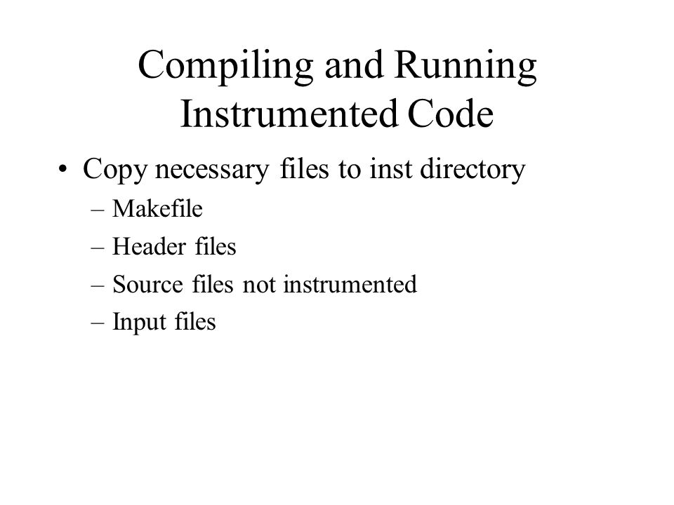 Compiling and Running Instrumented Code Copy necessary files to inst directory –Makefile –Header files –Source files not instrumented –Input files