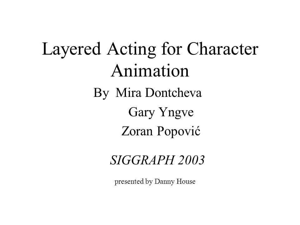 Layered Acting for Character Animation By Mira Dontcheva Gary Yngve Zoran Popović presented by Danny House SIGGRAPH 2003