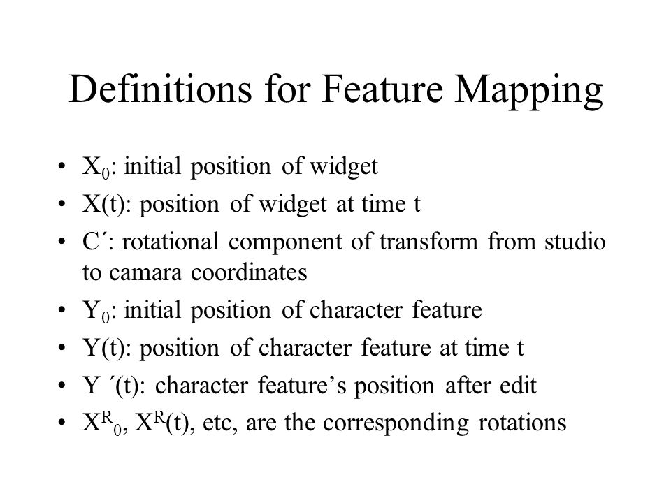 Definitions for Feature Mapping X 0 : initial position of widget X(t): position of widget at time t C´: rotational component of transform from studio to camara coordinates Y 0 : initial position of character feature Y(t): position of character feature at time t Y ´(t): character feature's position after edit X R 0, X R (t), etc, are the corresponding rotations