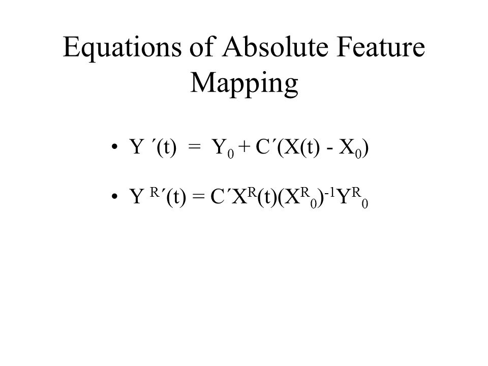 Equations of Absolute Feature Mapping Y ´(t) = Y 0 + C´(X(t) - X 0 ) Y R ´(t) = C´X R (t)(X R 0 ) -1 Y R 0
