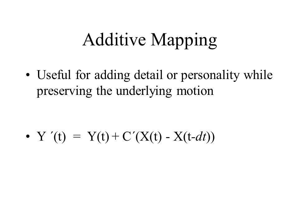 Additive Mapping Useful for adding detail or personality while preserving the underlying motion Y ´(t) = Y(t) + C´(X(t) - X(t-dt))